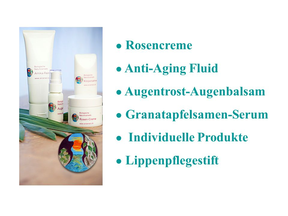 ● Rosencreme ● Anti-Aging Fluid. ● Augentrost-Augenbalsam. ● Granatapfelsamen-Serum. ● Individuelle Produkte.