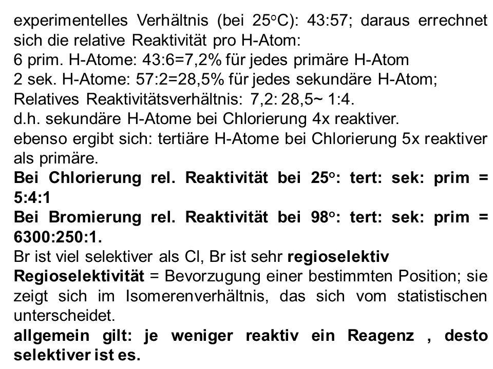 experimentelles Verhältnis (bei 25oC): 43:57; daraus errechnet sich die relative Reaktivität pro H-Atom: