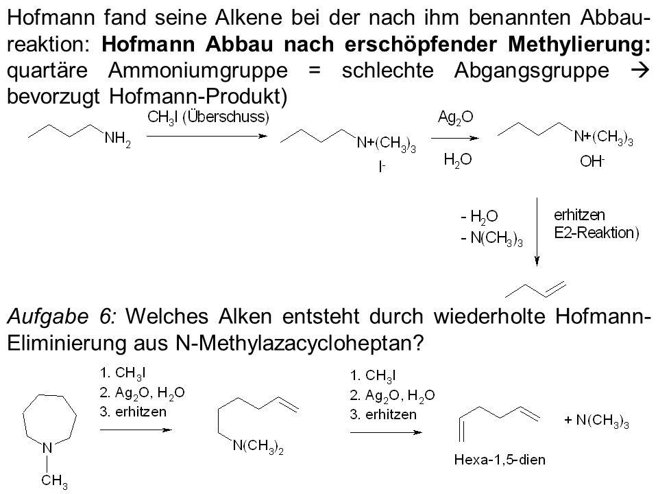 Hofmann fand seine Alkene bei der nach ihm benannten Abbau-reaktion: Hofmann Abbau nach erschöpfender Methylierung: quartäre Ammoniumgruppe = schlechte Abgangsgruppe  bevorzugt Hofmann-Produkt)