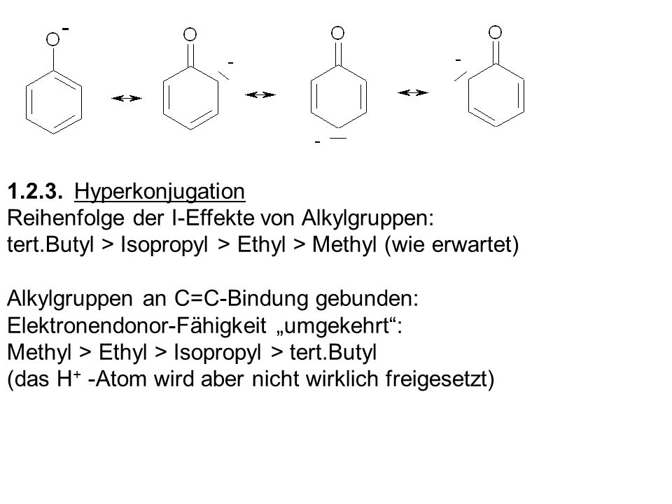 1.2.3. Hyperkonjugation Reihenfolge der I-Effekte von Alkylgruppen: tert.Butyl > Isopropyl > Ethyl > Methyl (wie erwartet)