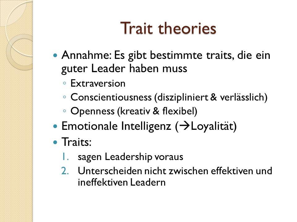 Trait theories Annahme: Es gibt bestimmte traits, die ein guter Leader haben muss. Extraversion. Conscientiousness (diszipliniert & verlässlich)