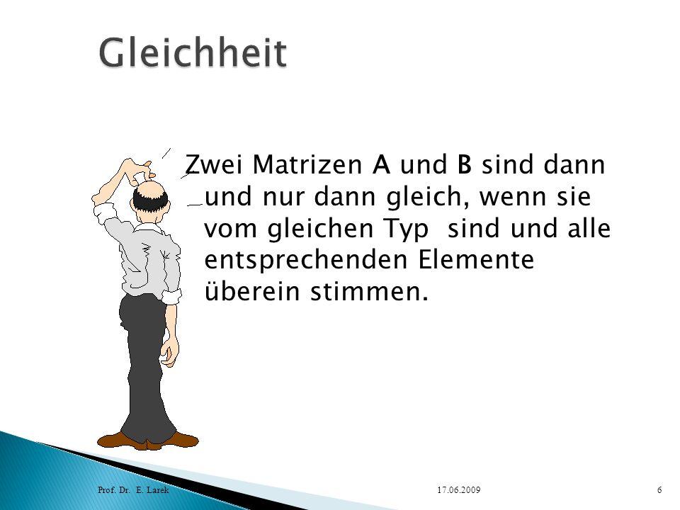 Gleichheit Zwei Matrizen A und B sind dann und nur dann gleich, wenn sie vom gleichen Typ sind und alle entsprechenden Elemente überein stimmen.