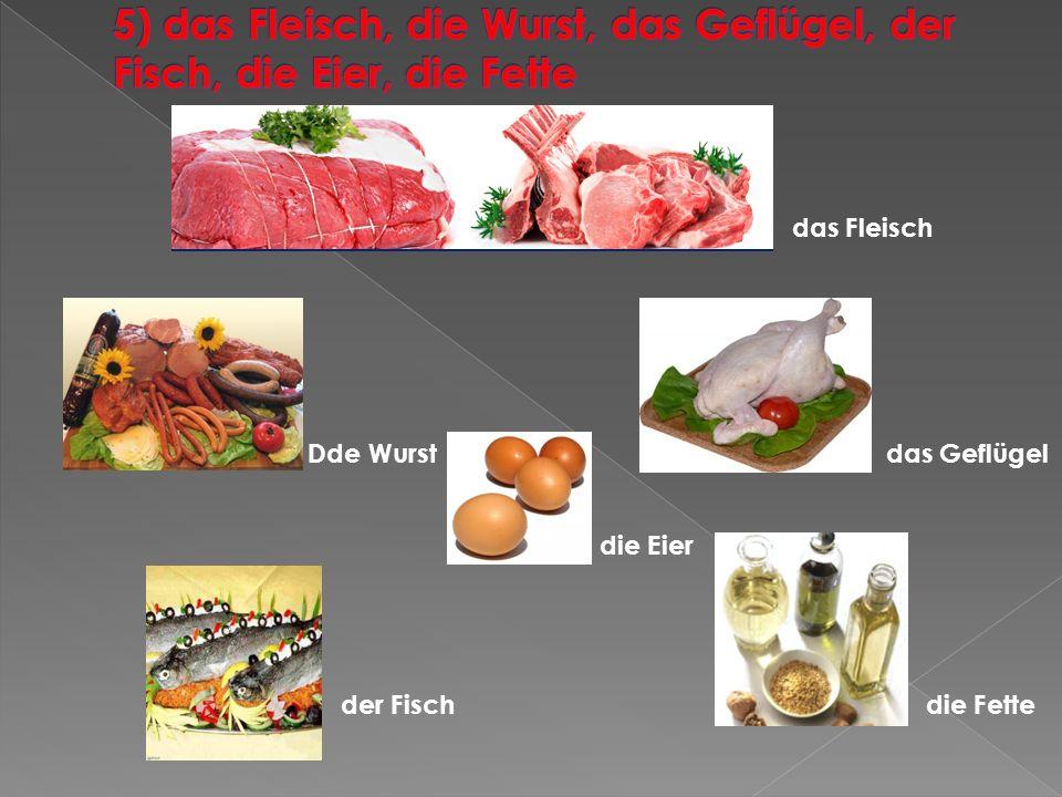 5) das Fleisch, die Wurst, das Geflügel, der Fisch, die Eier, die Fette