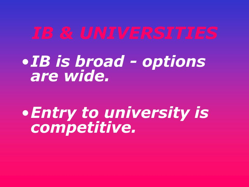 IB & UNIVERSITIES IB is broad - options are wide.