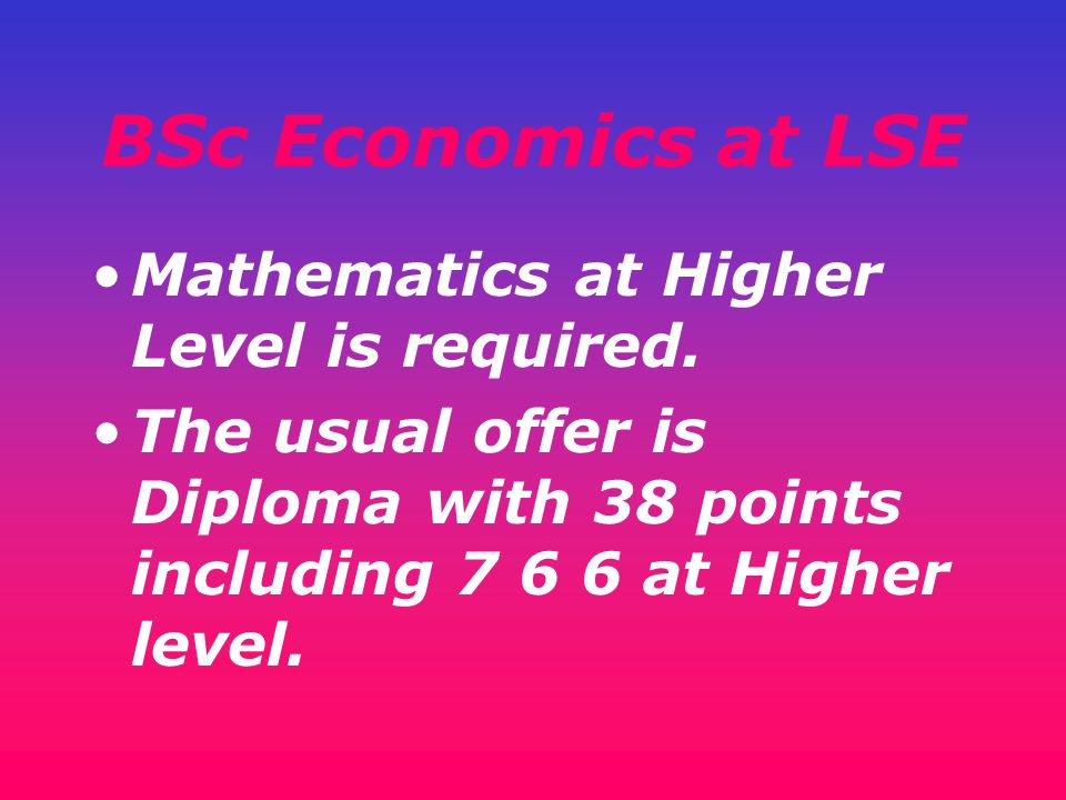 BSc Economics at LSE Mathematics at Higher Level is required.
