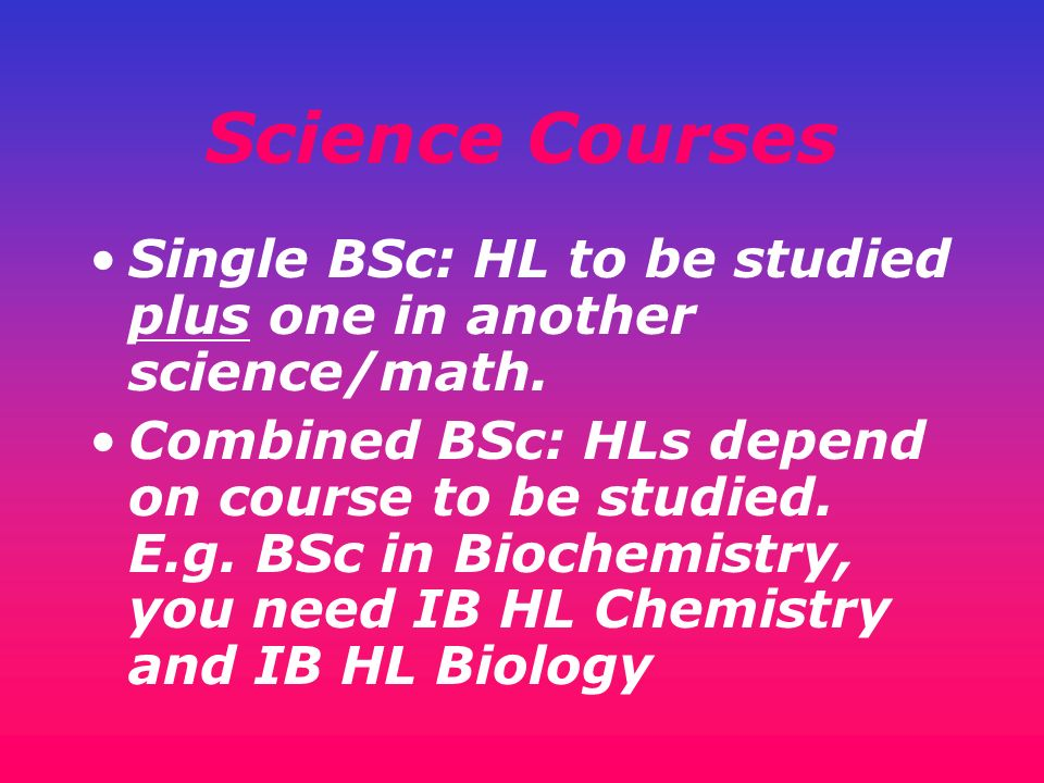 Science Courses Single BSc: HL to be studied plus one in another science/math.