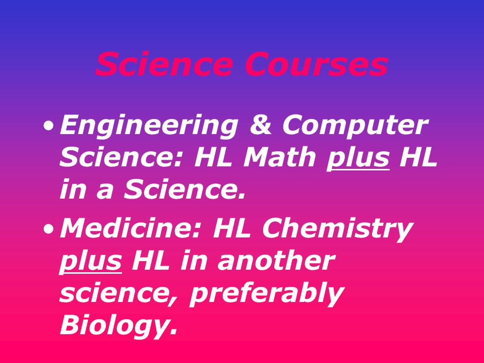 Science Courses Engineering & Computer Science: HL Math plus HL in a Science.