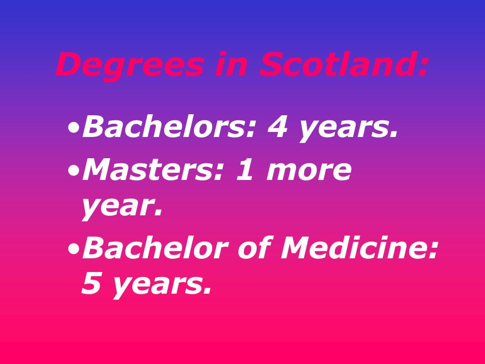 Degrees in Scotland: Bachelors: 4 years. Masters: 1 more year.