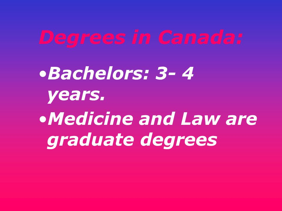 Degrees in Canada: Bachelors: 3- 4 years.