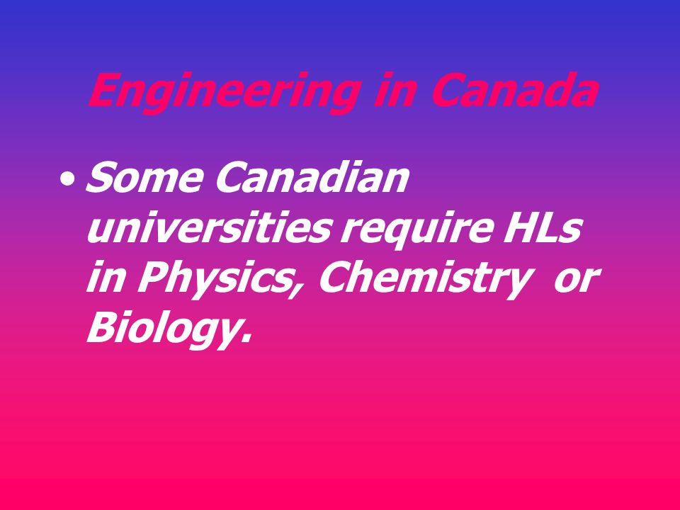 Engineering in Canada Some Canadian universities require HLs in Physics, Chemistry or Biology.
