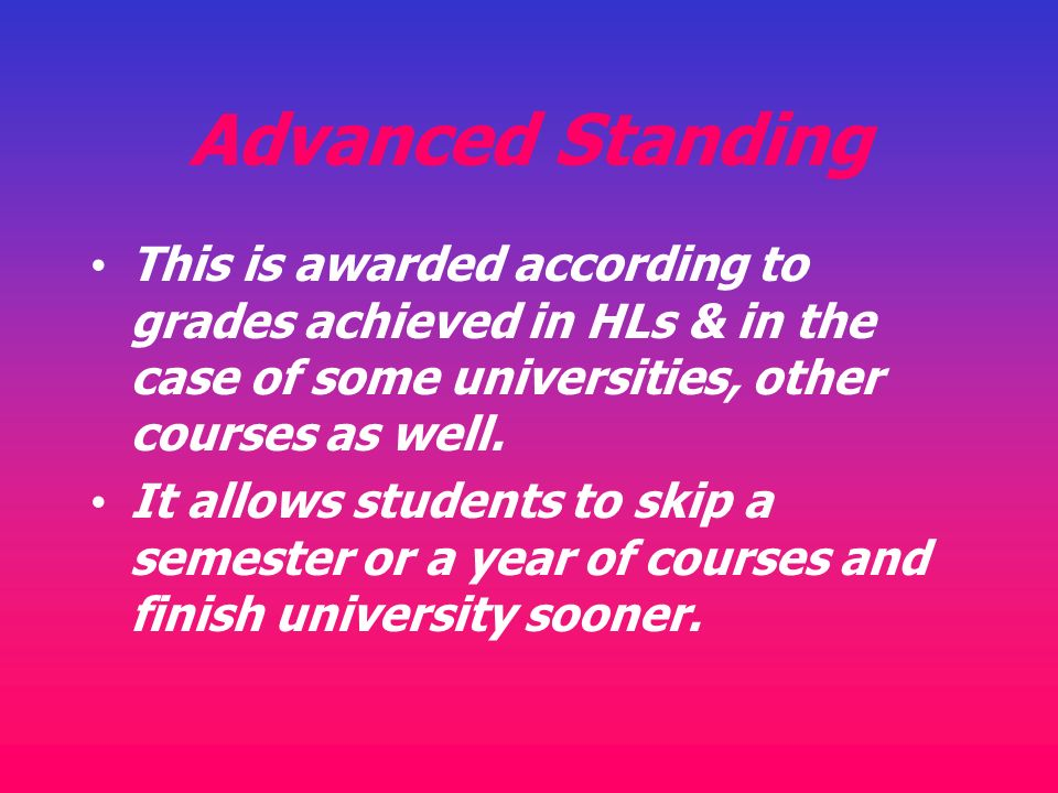 Advanced Standing This is awarded according to grades achieved in HLs & in the case of some universities, other courses as well.