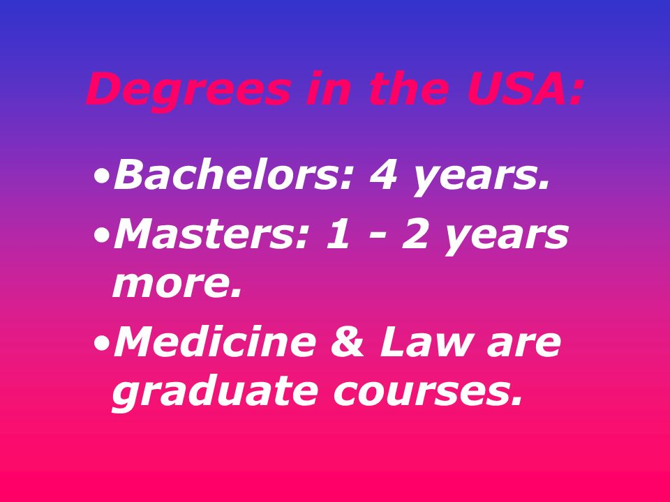 Degrees in the USA: Bachelors: 4 years. Masters: 1 - 2 years more.