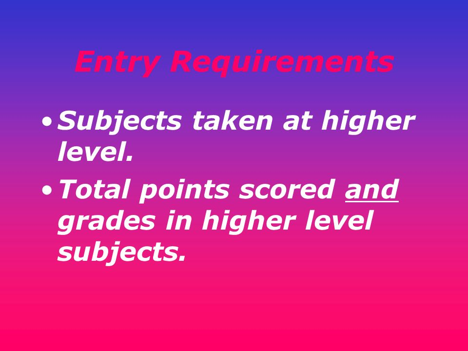 Entry Requirements Subjects taken at higher level.