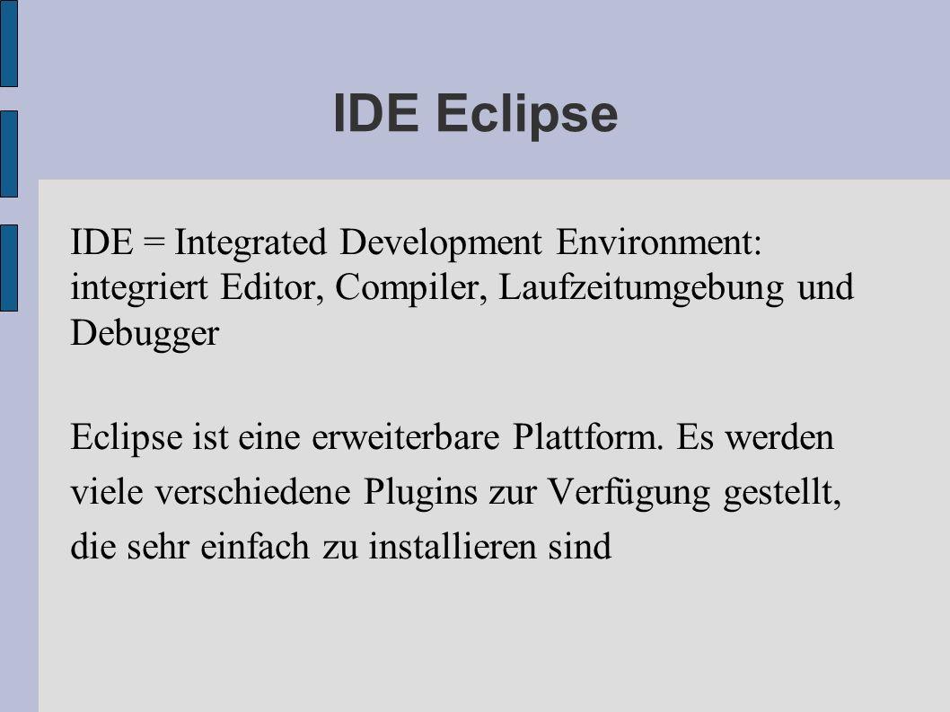 IDE Eclipse IDE = Integrated Development Environment: integriert Editor, Compiler, Laufzeitumgebung und Debugger.