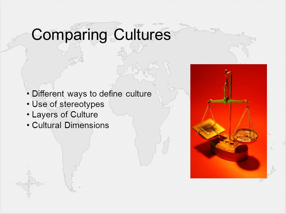 Comparing Cultures Different ways to define culture Use of stereotypes