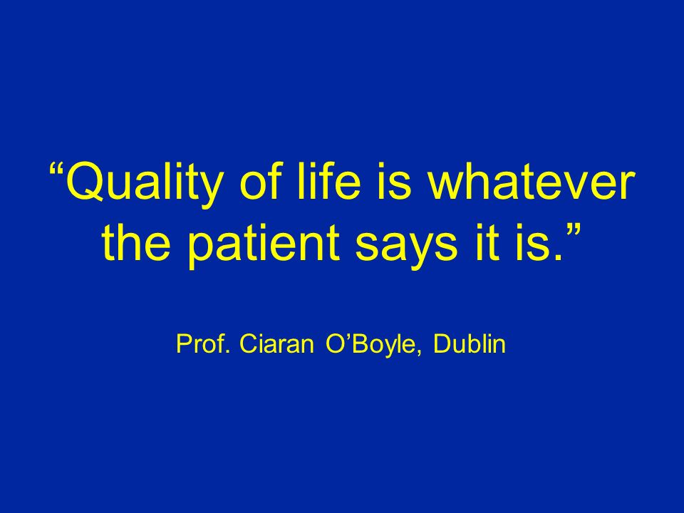 Quality of life is whatever the patient says it is. Prof
