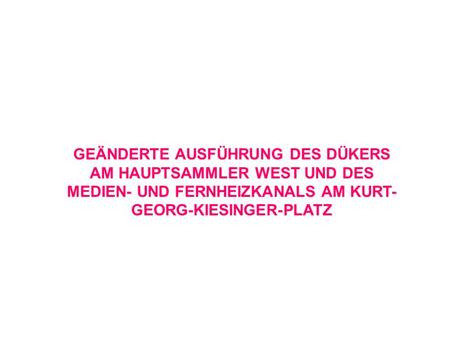 GEÄNDERTE AUSFÜHRUNG DES DÜKERS AM HAUPTSAMMLER WEST UND DES MEDIEN- UND FERNHEIZKANALS AM KURT-GEORG-KIESINGER-PLATZ
