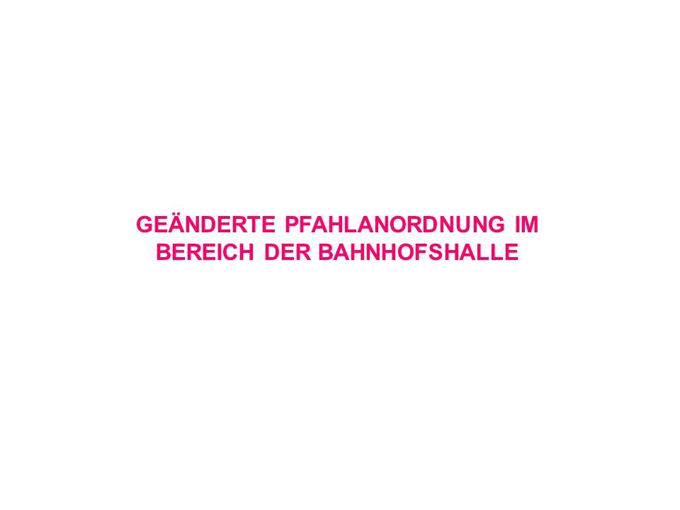 GEÄNDERTE PFAHLANORDNUNG IM BEREICH DER BAHNHOFSHALLE