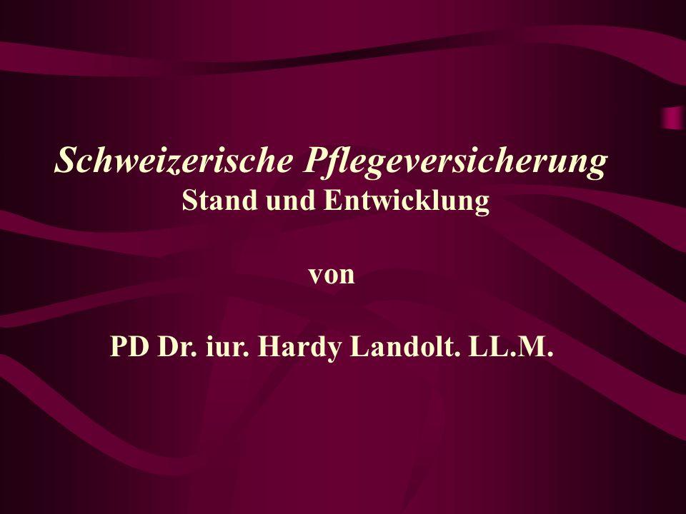 Schweizerische Pflegeversicherung PD Dr. iur. Hardy Landolt. LL.M.