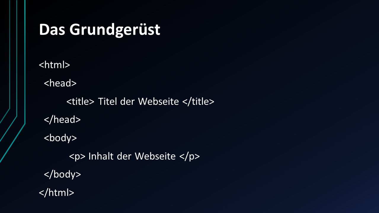 Das Grundgerüst<html> <head> <title> Titel der Webseite </title> </head> <body> <p> Inhalt der Webseite </p> </body> </html>