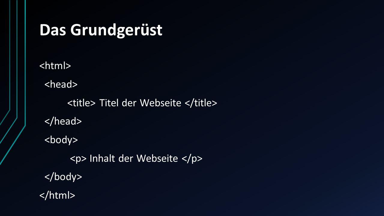 Das Grundgerüst <html> <head> <title> Titel der Webseite </title> </head> <body> <p> Inhalt der Webseite </p> </body> </html>