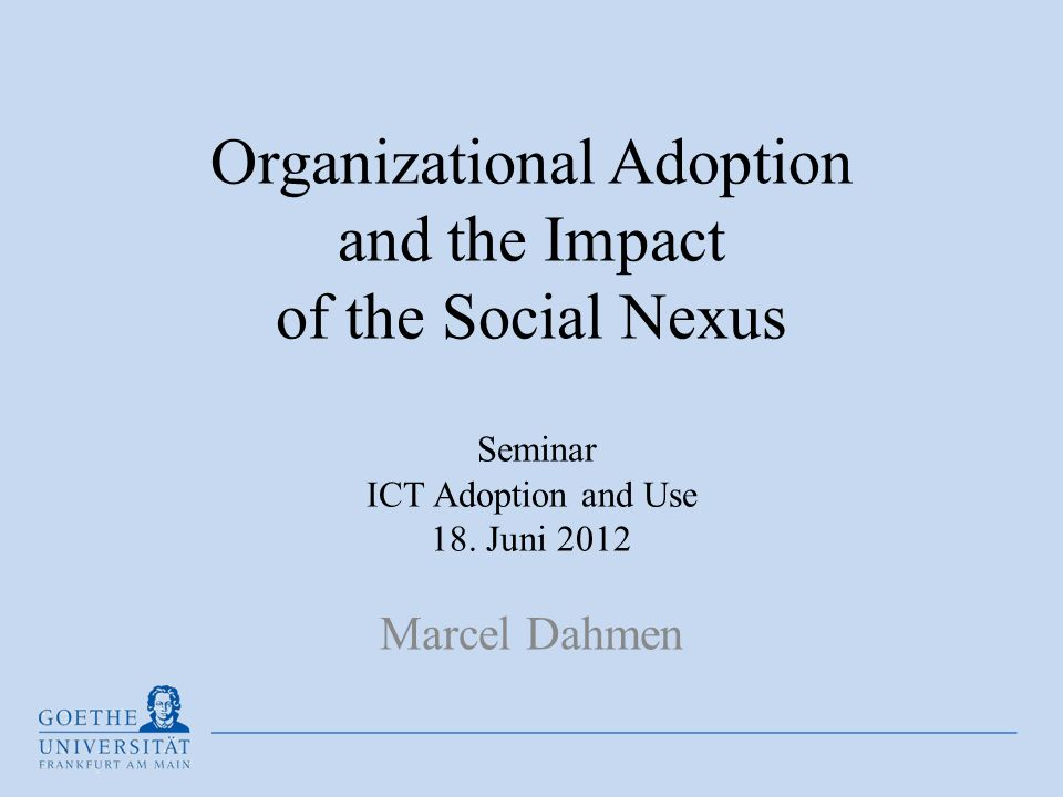 Organizational Adoption and the Impact of the Social Nexus Seminar ICT Adoption and Use 18. Juni 2012