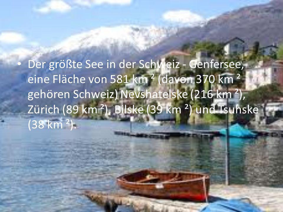 Der größte See in der Schweiz - Genfersee, eine Fläche von 581 km ² (davon 370 km ² gehören Schweiz) Nevshatelske (216 km ²), Zürich (89 km ²), Bilske (39 km ²) und Tsuhske (38 km ²).