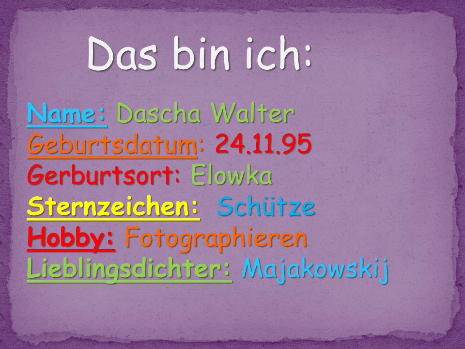 Das bin ich: Name: Dascha Walter Geburtsdatum: 24.11.95
