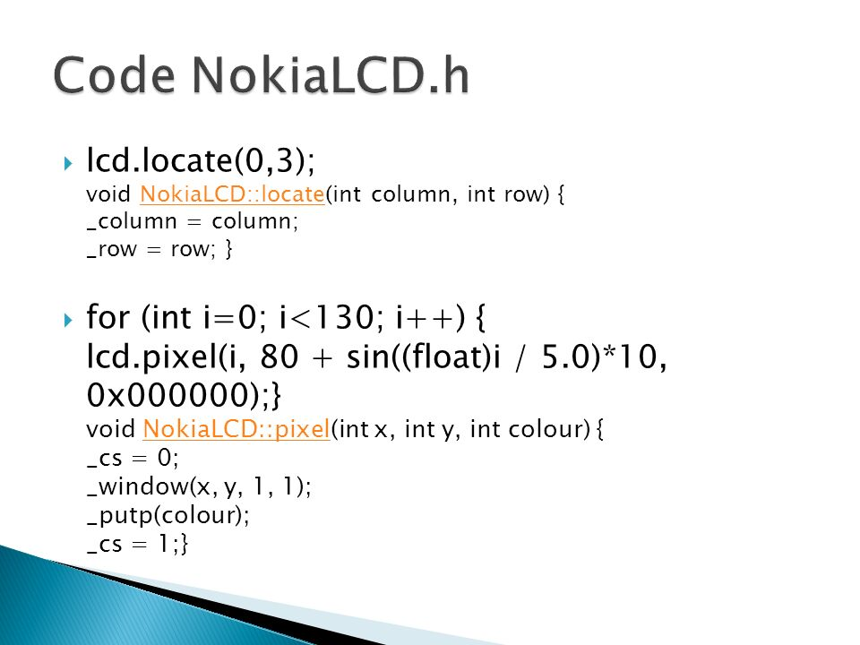 Code NokiaLCD.h lcd.locate(0,3); void NokiaLCD::locate(int column, int row) { _column = column; _row = row; }