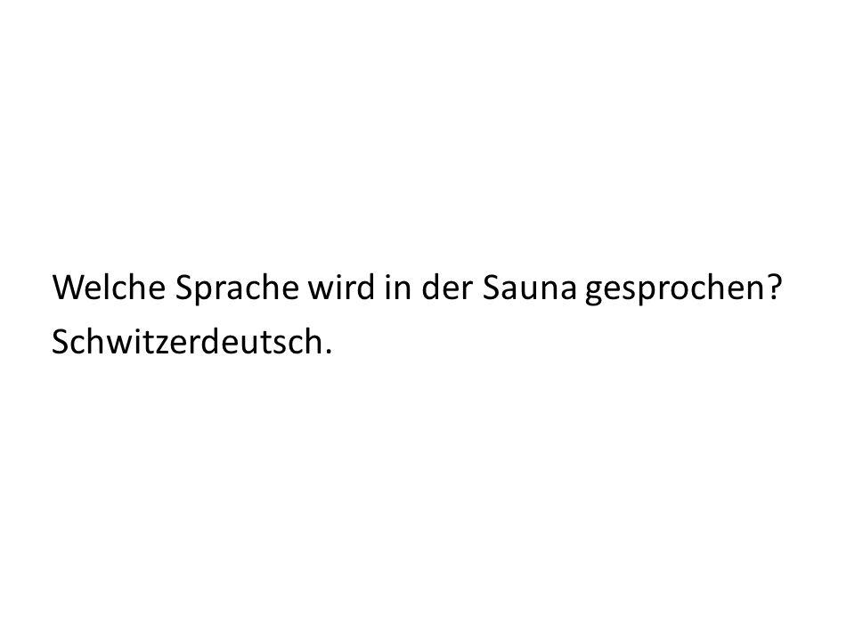 Welche Sprache wird in der Sauna gesprochen Schwitzerdeutsch.