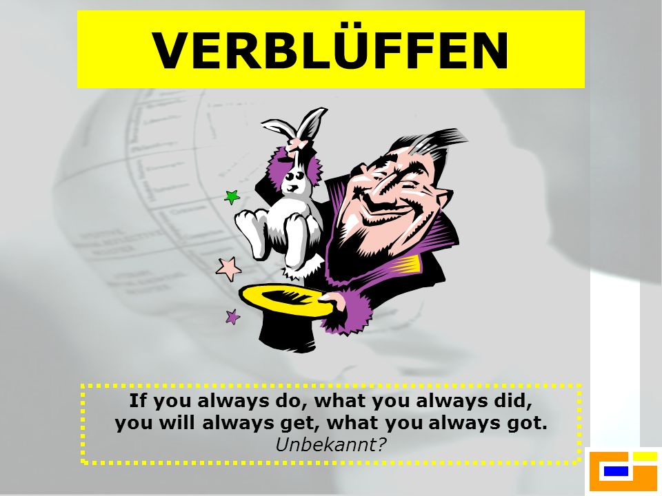 VERBLÜFFEN If you always do, what you always did, you will always get, what you always got.