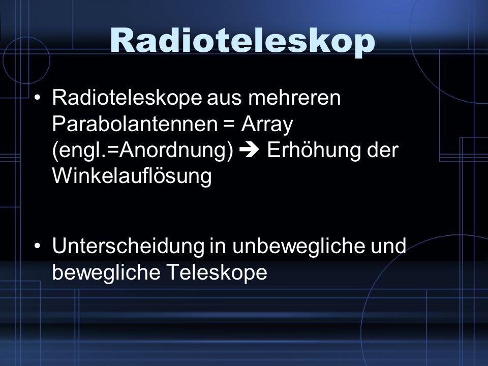 Radioteleskop Radioteleskope aus mehreren Parabolantennen = Array (engl.=Anordnung)  Erhöhung der Winkelauflösung.