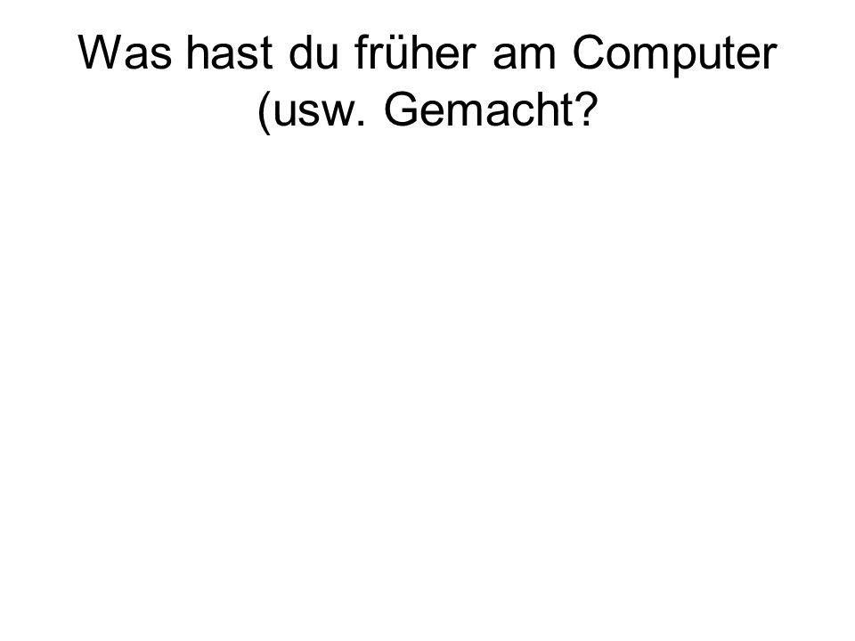 Was hast du früher am Computer (usw. Gemacht