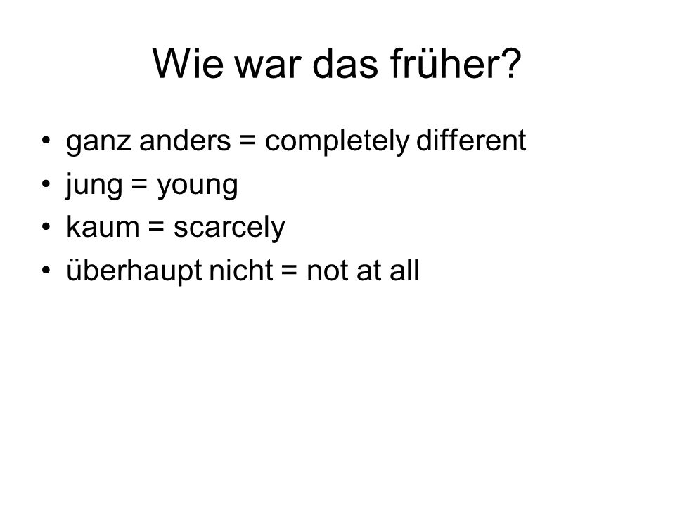 Wie war das früher ganz anders = completely different jung = young