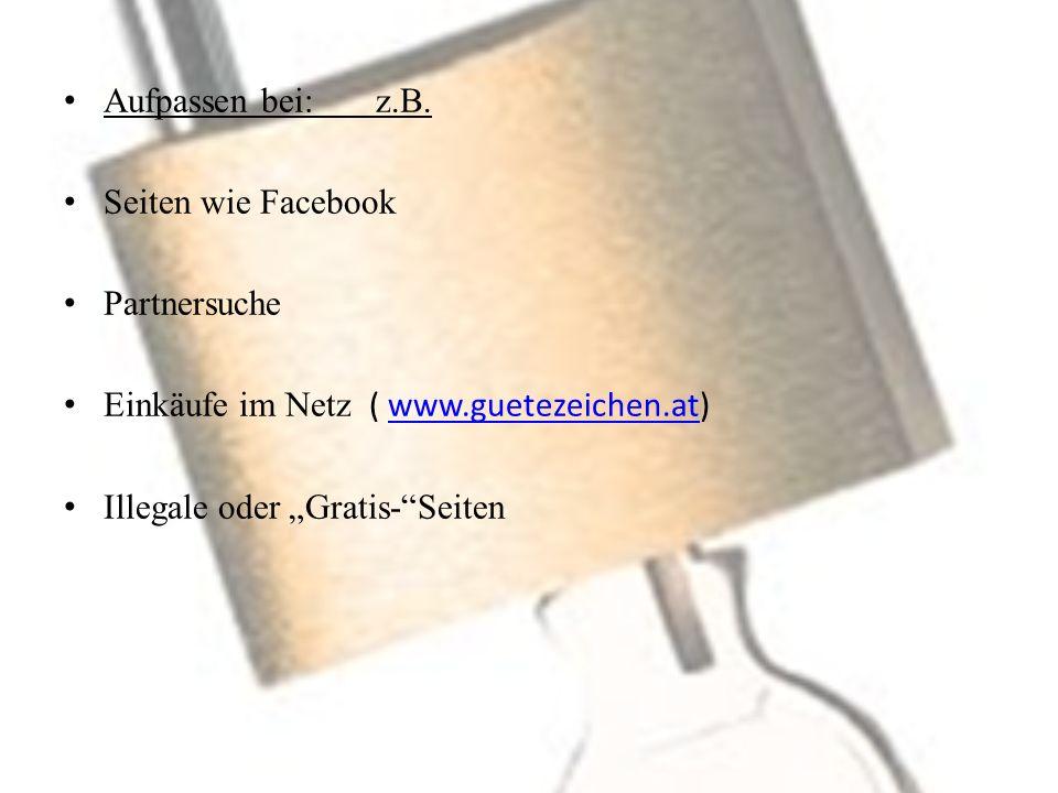 Aufpassen bei: z.B. Seiten wie Facebook. Partnersuche. Einkäufe im Netz ( www.guetezeichen.at)
