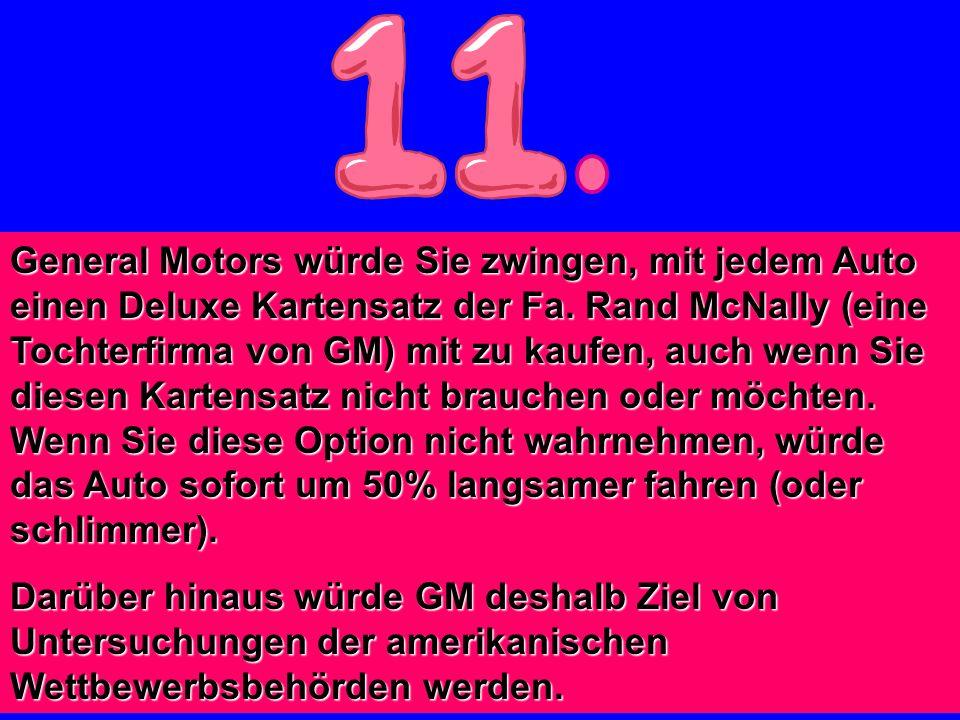 General Motors würde Sie zwingen, mit jedem Auto einen Deluxe Kartensatz der Fa. Rand McNally (eine Tochterfirma von GM) mit zu kaufen, auch wenn Sie diesen Kartensatz nicht brauchen oder möchten. Wenn Sie diese Option nicht wahrnehmen, würde das Auto sofort um 50% langsamer fahren (oder schlimmer).