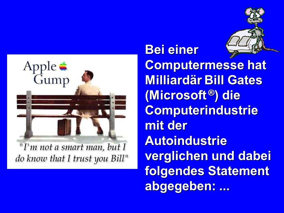 Bei einer Computermesse hat Milliardär Bill Gates (Microsoft ®) die Computerindustrie mit der Autoindustrie verglichen und dabei folgendes Statement abgegeben: ...