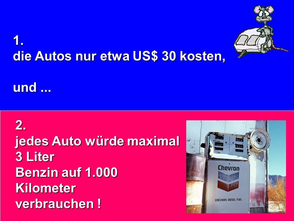 1. die Autos nur etwa US$ 30 kosten, und ... 2. jedes Auto würde maximal 3 Liter. Benzin auf 1.000 Kilometer.