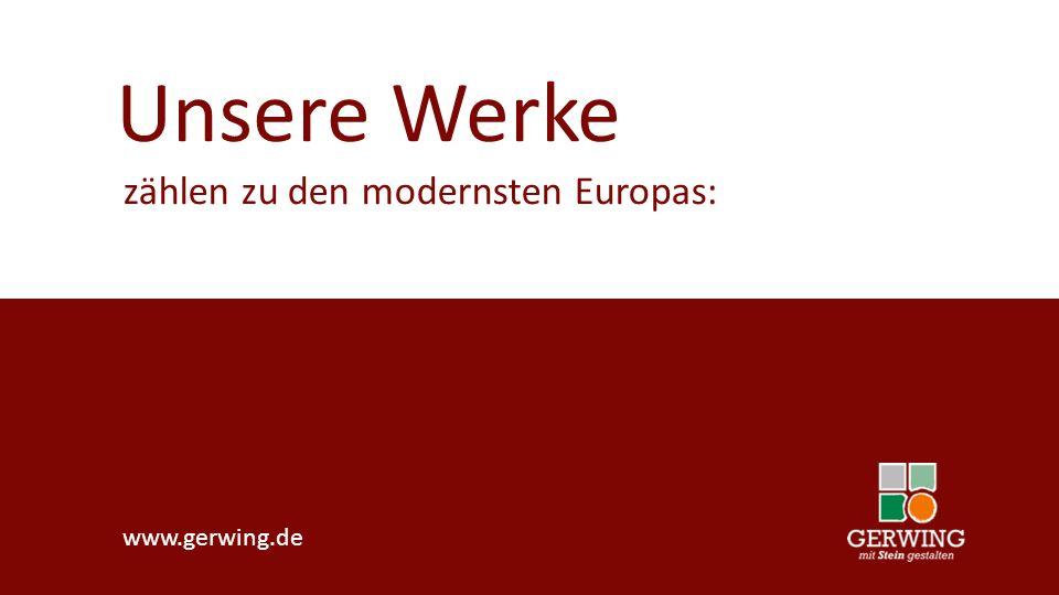 Unsere Werke zählen zu den modernsten Europas: www.gerwing.de