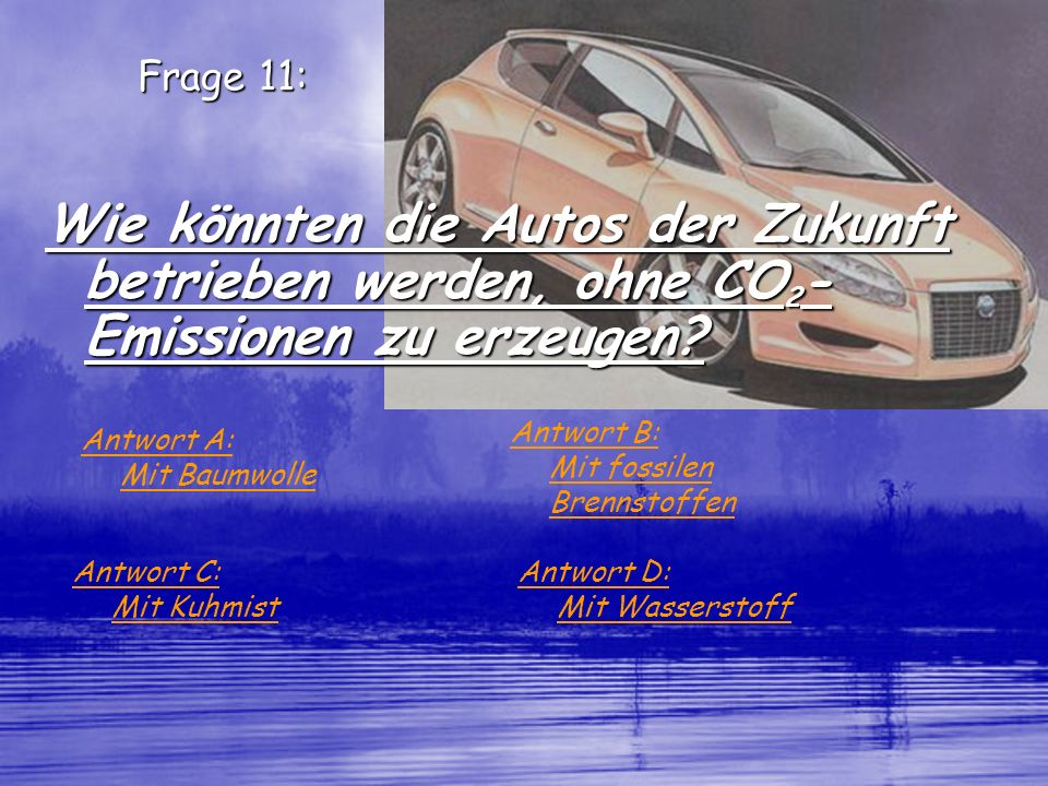 Frage 11: Wie könnten die Autos der Zukunft betrieben werden, ohne CO2-Emissionen zu erzeugen Antwort B: Mit fossilen Brennstoffen.
