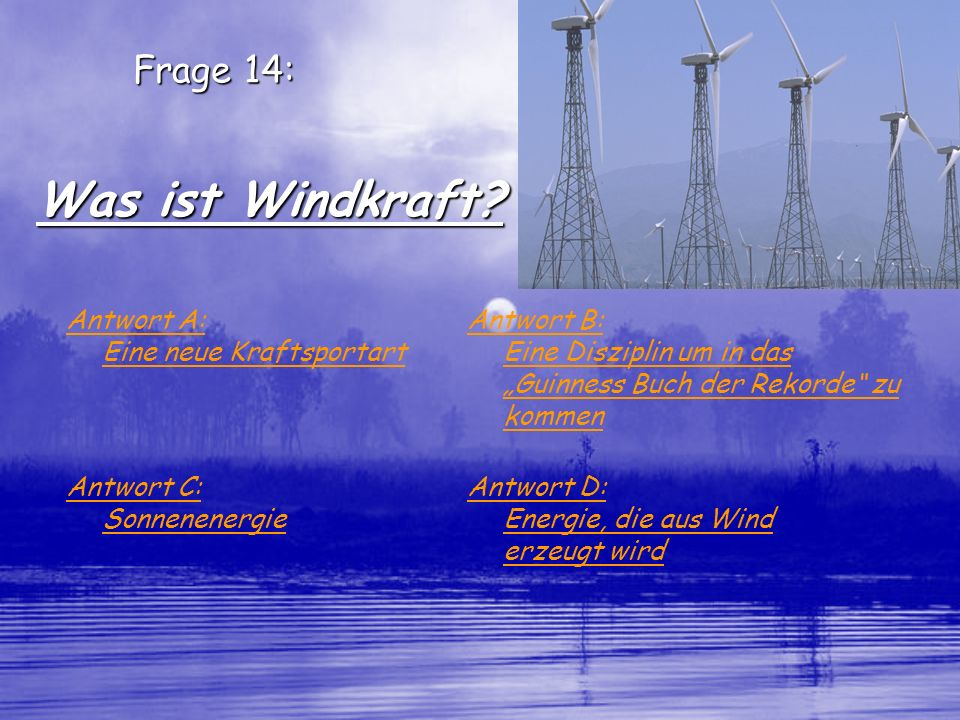 Was ist Windkraft Frage 14: Antwort A: Eine neue Kraftsportart