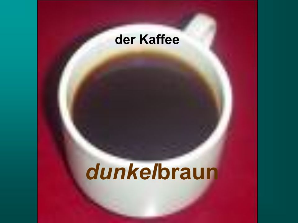 der Kaffee dunkelbraun