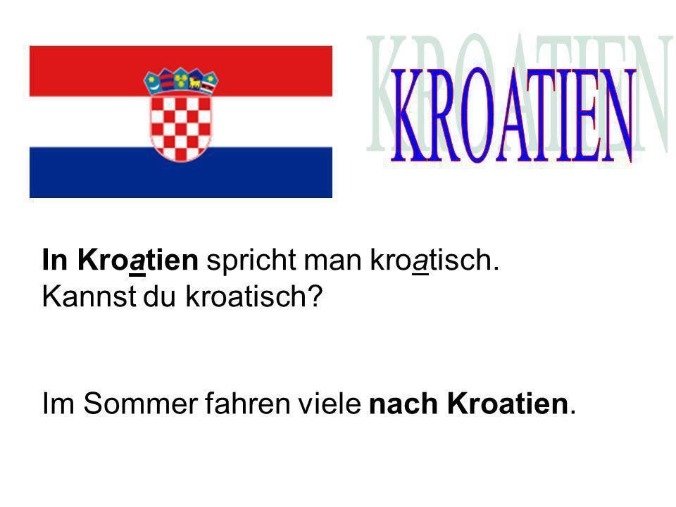 KROATIEN In Kroatien spricht man kroatisch. Kannst du kroatisch