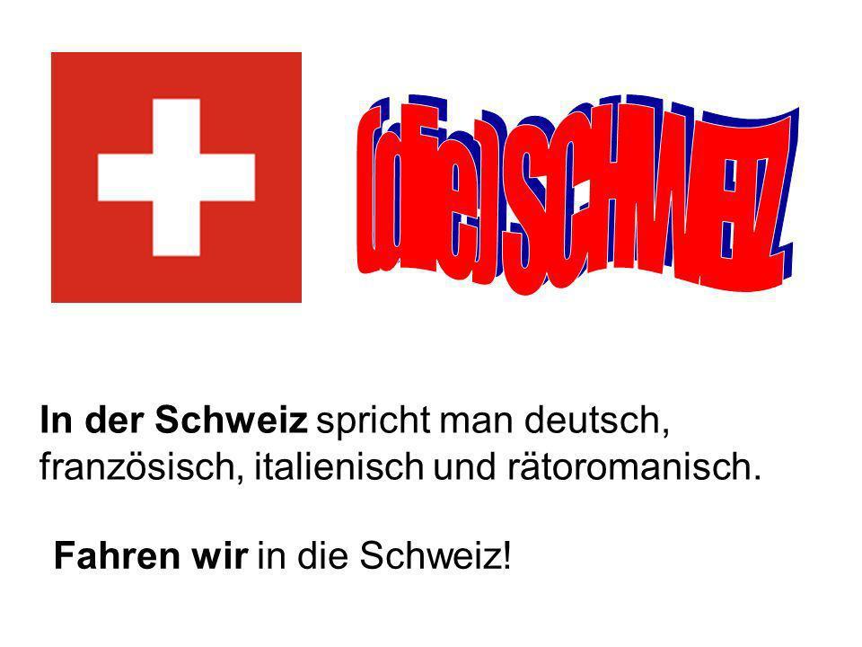 (die) SCHWEIZ In der Schweiz spricht man deutsch, französisch, italienisch und rätoromanisch.