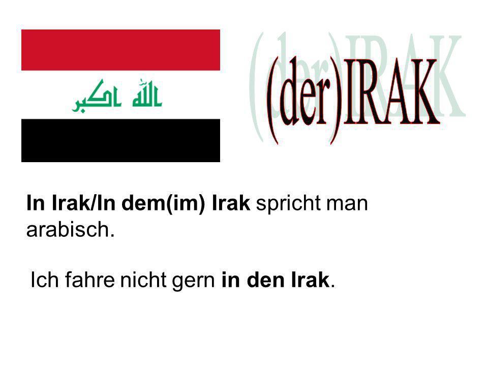 (der)IRAK In Irak/In dem(im) Irak spricht man arabisch.