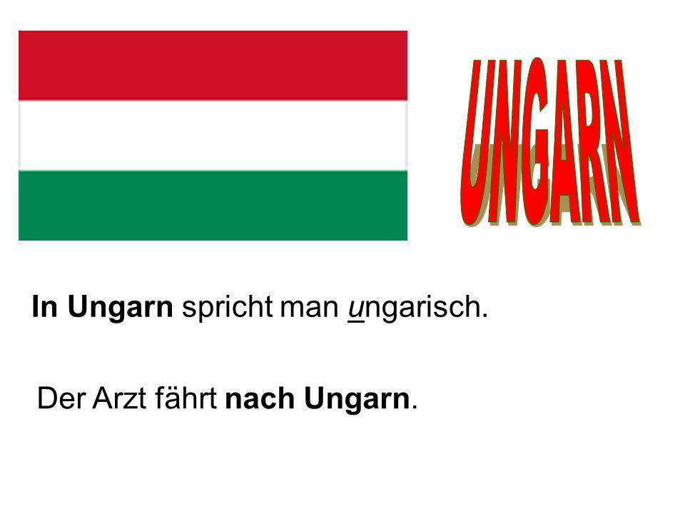 UNGARN In Ungarn spricht man ungarisch. Der Arzt fährt nach Ungarn.