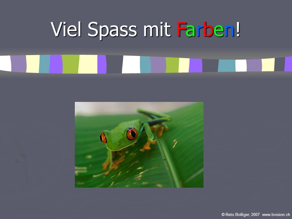 Viel Spass mit Farben! © Reto Bolliger, 2007 www.bvision.ch