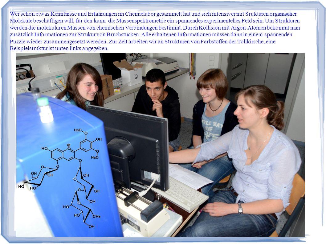 Wer schon etwas Kenntnisse und Erfahrungen im Chemielabor gesammelt hat und sich intensiver mit Srukturen organischer Moleküle beschäftigen will, für den kann die Massenspektrometrie ein spannendes experimentelles Feld sein. Um Strukturen werden die molekularen Massen von chemischen Verbindungen bestimmt. Durch Kollision mit Argon-Atomen bekommt man zusätzlich Informationen zur Strukur von Bruchstücken. Alle erhaltenen Informationen müssen dann in einem spannenden Puzzle wieder zusammengesetzt wereden. Zur Zeit arbeiten wir an Strukturen von Farbstoffen der Tollkirsche, eine Beispielstruktur ist unten links angegeben.