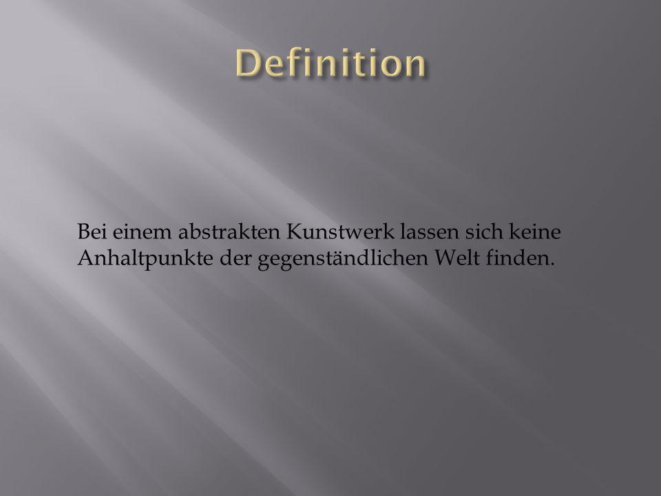 Definition Bei einem abstrakten Kunstwerk lassen sich keine Anhaltpunkte der gegenständlichen Welt finden.