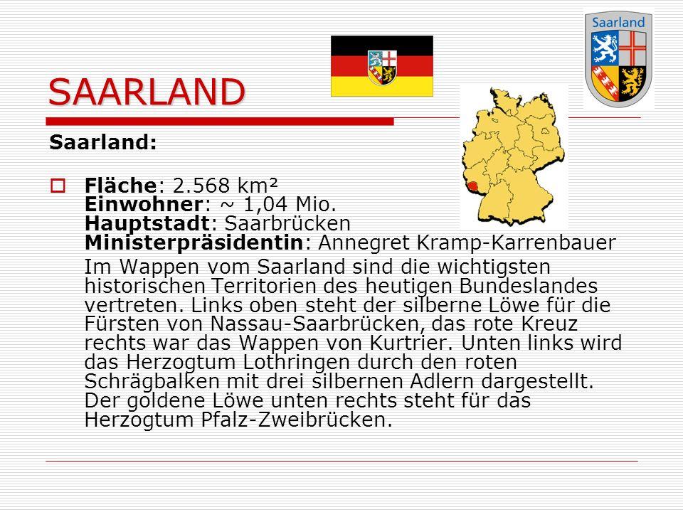 SAARLAND Saarland: Fläche: 2.568 km² Einwohner: ~ 1,04 Mio. Hauptstadt: Saarbrücken Ministerpräsidentin: Annegret Kramp-Karrenbauer.